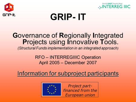 GRIP- IT Governance of Regionally Integrated Projects using Innovative Tools. (Structural Funds implementation in an integrated approach ) RFO – INTERREGIIIC.