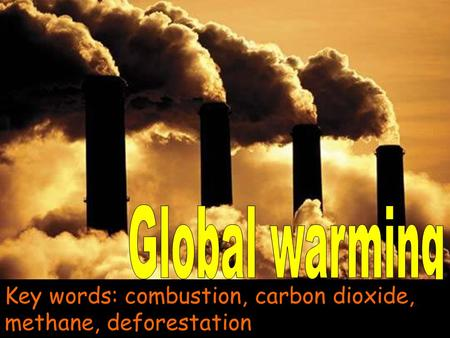Global warming Key words: combustion, carbon dioxide, methane, deforestation.