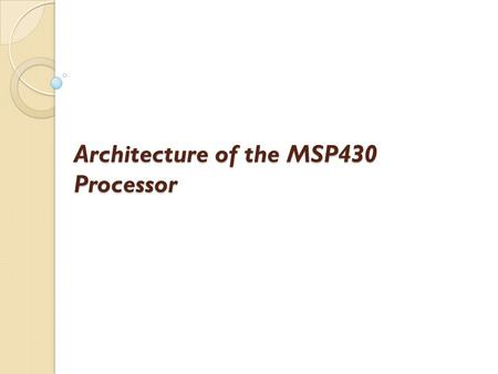 Architecture of the MSP430 Processor. Central Processing Unit Program Counter (PC) - Contains the address of the next instruction to be executed. The.