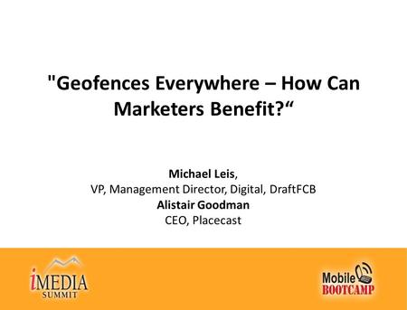 "Geofences Everywhere – How Can Marketers Benefit?"" Michael Leis, VP, Management Director, Digital, DraftFCB Alistair Goodman CEO, Placecast."