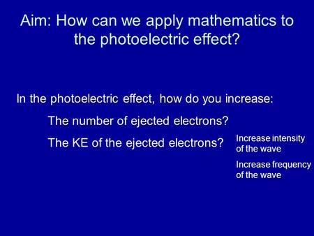 Aim: How can we apply mathematics to the photoelectric effect? In the photoelectric effect, how do you increase: The number of ejected electrons? The KE.