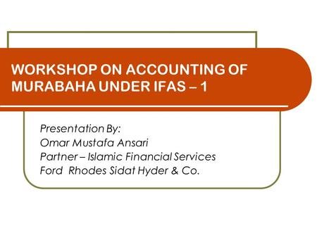 WORKSHOP ON ACCOUNTING OF MURABAHA UNDER IFAS – 1 Presentation By: Omar Mustafa Ansari Partner – Islamic Financial Services Ford Rhodes Sidat Hyder & Co.