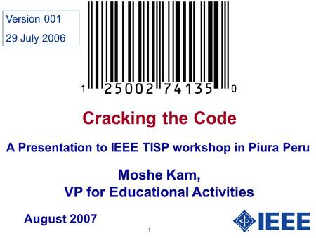 1 Cracking the Code Moshe Kam, VP for Educational Activities A Presentation to IEEE TISP workshop in Piura Peru August 2007 Version 001 29 July 2006.