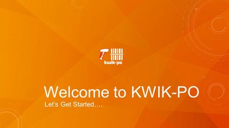 Welcome to KWIK-PO Let's Get Started….. SETUP DASHBOARD ADD/EDIT VENDORS ORDERS MENU NEW ORDERS EDIT ORDERS ADD PRODUCTS PRINT/MAIL/SAVE SENDING EMAILS.