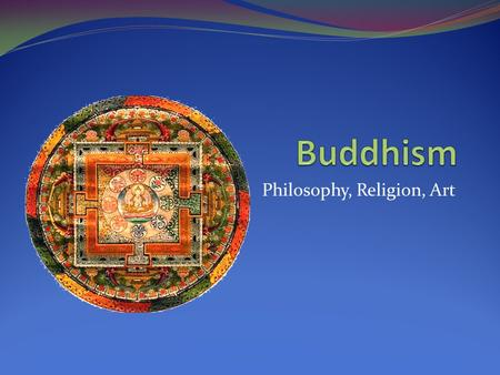 Philosophy, Religion, Art. Buddhism Begins Literally, the term Buddha means enlightened one. According to Buddhist beliefs, however, there have been.