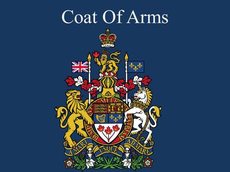Coat Of Arms. Coat of Arms  The Coat of Arms of Canada is also known as the Royal Arms of Canada or the Arms of His/Her Majesty in Right of Canada 