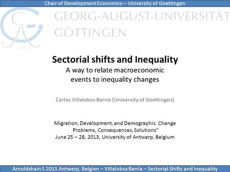 Sectorial shifts and Inequality A way to relate macroeconomic events to inequality changes Carlos Villalobos Barría (University of Goettingen) Chair of.
