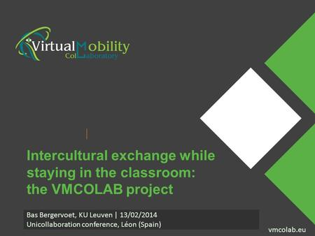 Vmcolab.eu Presenter Name Event Name vmcolab.eu Intercultural exchange while staying in the classroom: the VMCOLAB project Bas Bergervoet, KU Leuven |