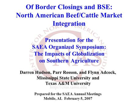 Of Border Closings and BSE: North American Beef/Cattle Market Integration Presentation for the SAEA Organized Symposium: The Impacts of Globalization on.