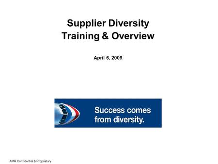 AMR Confidential & Proprietary Supplier Diversity Training & Overview April 6, 2009.