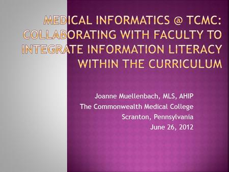 Joanne Muellenbach, MLS, AHIP The Commonwealth Medical College Scranton, Pennsylvania June 26, 2012.