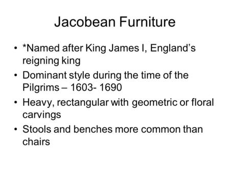 Jacobean Furniture *Named after King James I, England's reigning king Dominant style during the time of the Pilgrims – 1603- 1690 Heavy, rectangular with.