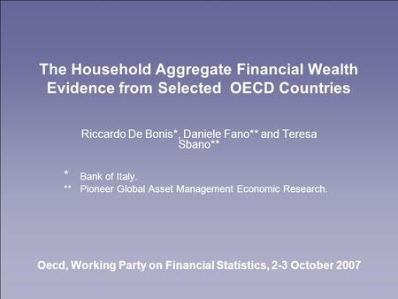The Household Aggregate Financial Wealth Evidence from Selected OECD Countries Riccardo De Bonis*, Daniele Fano** and Teresa Sbano** * Bank of Italy. **