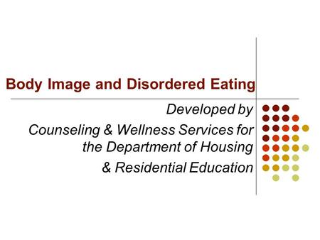 Body Image and Disordered Eating Developed by Counseling & Wellness Services for the Department of Housing & Residential Education.