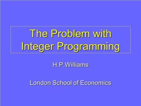 The Problem with Integer Programming H.P.Williams London School of Economics.