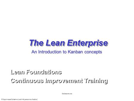 © Improvement Initiatives (used with permission of author) freeleansite.com The Lean Enterprise Lean Foundations Continuous Improvement Training Lean Foundations.
