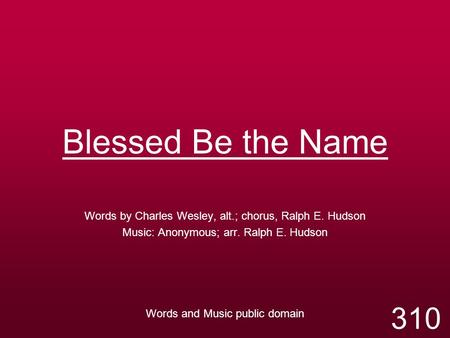 Blessed Be the Name Words by Charles Wesley, alt.; chorus, Ralph E. Hudson Music: Anonymous; arr. Ralph E. Hudson Words and Music public domain 310.