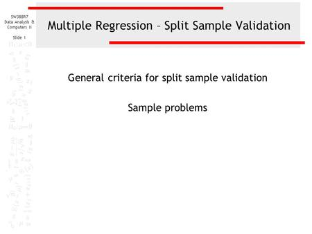 SW388R7 Data Analysis & Computers II Slide 1 Multiple Regression – Split Sample Validation General criteria for split sample validation Sample problems.