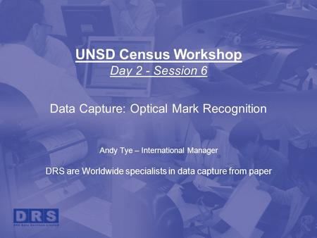 UNSD Census Workshop Day 2 - Session 6 Data Capture: Optical Mark Recognition Andy Tye – International Manager DRS are Worldwide specialists in data capture.