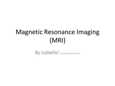 Magnetic Resonance Imaging (MRI) By Isabelle! and sofia and ronaldo.