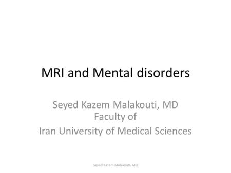 MRI and Mental disorders Seyed Kazem Malakouti, MD Faculty of Iran University of Medical Sciences Seyed Kazem Malakouti, MD.