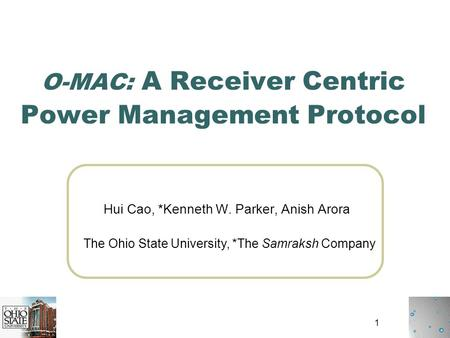 1 O-MAC: A Receiver Centric Power Management Protocol Hui Cao, *Kenneth W. Parker, Anish Arora The Ohio State University, *The Samraksh Company.