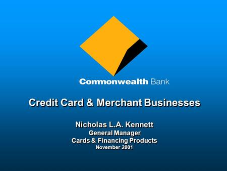 Credit Card & Merchant Businesses Nicholas L.A. Kennett General Manager Cards & Financing Products November 2001 Credit Card & Merchant Businesses Nicholas.