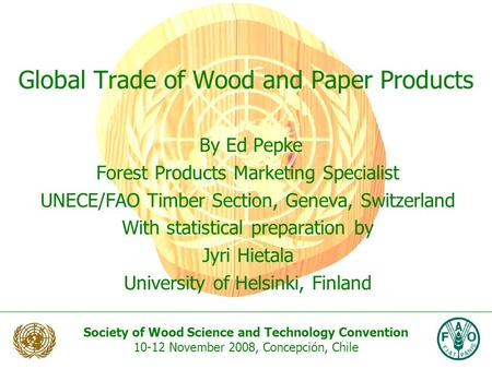 Society of Wood Science and Technology Convention 10-12 November 2008, Concepción, Chile Global Trade of Wood and Paper Products By Ed Pepke Forest Products.