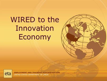 WIRED to the Innovation Economy. Overview: Workforce system and its evolution. Defining today's innovation economy. WIRED Initiative and talent development.