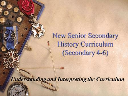 New Senior Secondary History Curriculum (Secondary 4-6) Understanding and Interpreting the Curriculum.