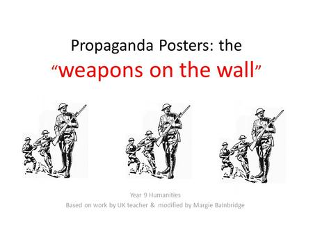 "Propaganda Posters: the "" weapons on the wall "" Year 9 Humanities Based on work by UK teacher & modified by Margie Bainbridge."