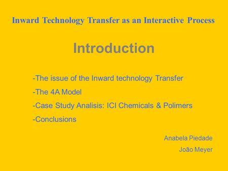 Introduction -The issue of the Inward technology Transfer -The 4A Model -Case Study Analisis: ICI Chemicals & Polimers -Conclusions Anabela Piedade João.