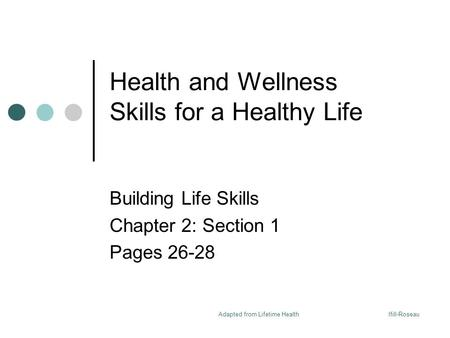 Ifill-RoseauAdapted from Lifetime Health Health and Wellness Skills for a Healthy Life Building Life Skills Chapter 2: Section 1 Pages 26-28.