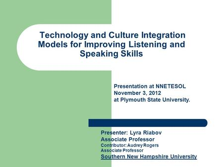 Technology and Culture Integration Models for Improving Listening and Speaking Skills Presenter: Lyra Riabov Associate Professor Contributor: Audrey Rogers.