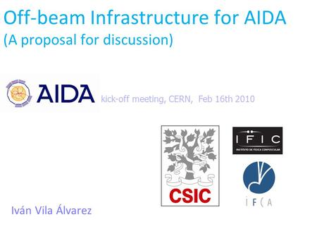 Off-beam Infrastructure for AIDA (A proposal for discussion) Iván Vila Álvarez kick-off meeting, CERN, Feb 16th 2010.