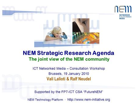 NEM Strategic Research Agenda The joint view of the NEM community ICT Networked Media – Consultation Workshop Brussels, 19 January 2010 Vali Lalioti &