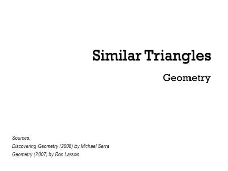 Geometry Sources: Discovering Geometry (2008) by Michael Serra Geometry (2007) by Ron Larson.