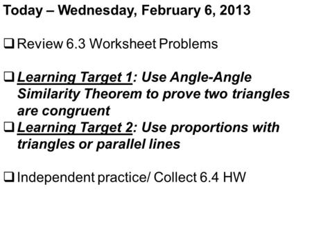 Today – Wednesday, February 6, 2013  Review 6.3 Worksheet Problems  Learning Target 1: Use Angle-Angle Similarity Theorem to prove two triangles are.