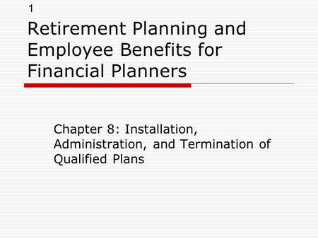 1 Retirement Planning and Employee Benefits for Financial Planners Chapter 8: Installation, Administration, and Termination of Qualified Plans.