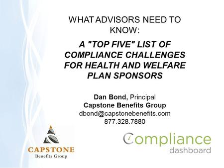 WHAT ADVISORS NEED TO KNOW: A TOP FIVE LIST OF COMPLIANCE CHALLENGES FOR HEALTH AND WELFARE PLAN SPONSORS Dan Bond, Principal Capstone Benefits Group.