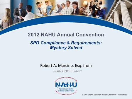 Robert A. Marcino, Esq. from PLAN DOC Builder® © 2011, National Association of Health Underwriters www.nahu.org SPD Compliance & Requirements: Mystery.