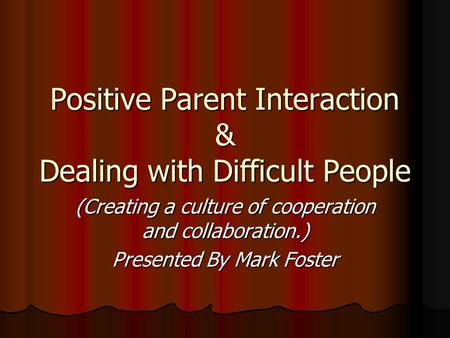 Positive Parent Interaction & Dealing with Difficult People (Creating a culture of cooperation and collaboration.) Presented By Mark Foster.