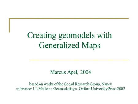 Creating geomodels with Generalized Maps Marcus Apel, 2004 based on works of the Gocad Research Group, Nancy reference: J-L Mallet: « Geomodeling », Oxford.