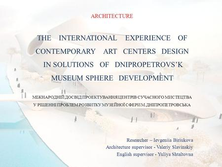 ARCHITECTURE THE INTERNATIONAL EXPERIENCE OF CONTEMPORARY ART CENTERS DESIGN IN SOLUTIONS OF DNIPROPETROVS'K MUSEUM SPHERE DEVELOPMENT МІЖНАРОДНІЙ ДОСВІД.