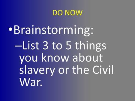 DO NOW Brainstorming: List 3 to 5 things you know about slavery or the Civil War.