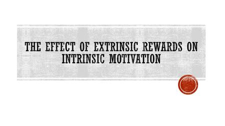  There is a great amount of research that shows that in general, receiving extrinsic rewards tends to DECREASE intrinsic motivation  If a person is.