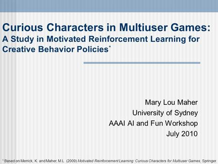 Curious Characters in Multiuser Games: A Study in Motivated Reinforcement Learning for Creative Behavior Policies * Mary Lou Maher University of Sydney.