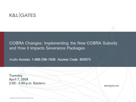 COBRA Changes: Implementing the New COBRA Subsidy and How it Impacts Severance Packages Tuesday April 7, 2009 2:00 - 3:00 p.m. Eastern Audio Access: 1-888-296-1938.