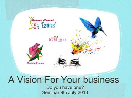 A Vision For Your business Seminar 9th July 2013 Do you have one?