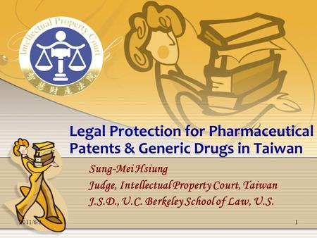 2011/6/31 Legal Protection for Pharmaceutical Patents & Generic Drugs in Taiwan Sung-Mei Hsiung Judge, Intellectual Property Court, Taiwan J.S.D., U.C.